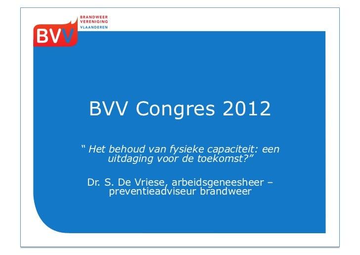 """BVV Congres 2012"""" Het behoud van fysieke capaciteit: een      uitdaging voor de toekomst?"""" Dr. S. De Vriese, arbeidsgenees..."""