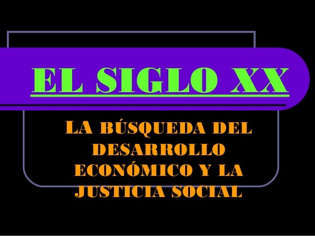 EL SIGLO XX LA BÚSQUEDA DEL DESARROLLO ECONÓMICO Y LA JUSTICIA SOCIAL
