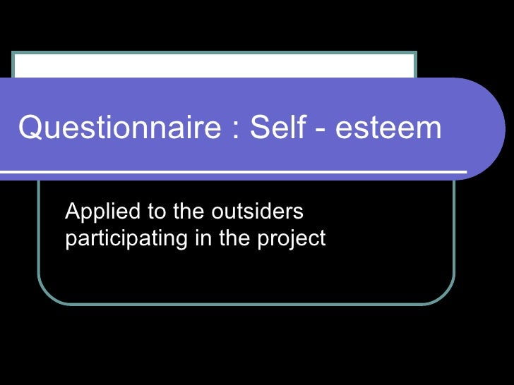 Questionnaire : Self - esteem Applied to the outsiders participating in the project