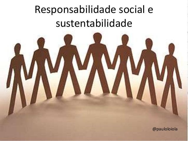 Responsabilidade social e sustentabilidade @pauloloiola