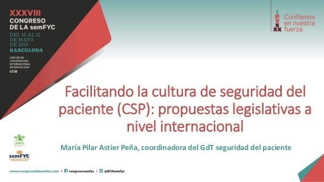 Facilitando la cultura de seguridad del paciente (CSP): propuestas legislativas a nivel internacional María Pilar Astier P...