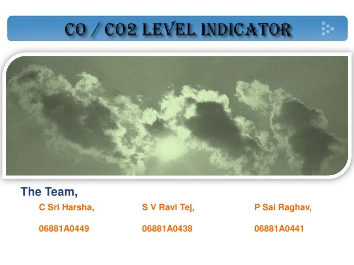 CO / CO2 LEVEL INDICATOR<br />The Team,<br />S V Ravi Tej, <br />06881A0438<br />C Sri Harsha, <br />06881A0449<br />P Sai...
