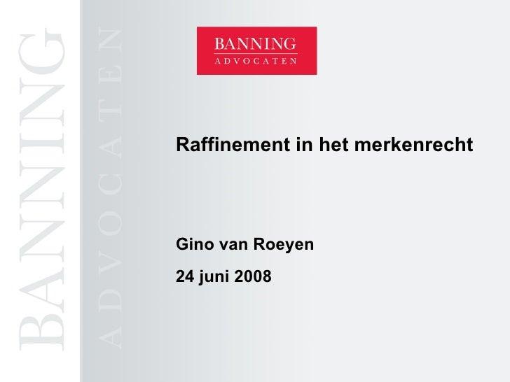 Raffinement in het merkenrecht Gino van Roeyen 24 juni 2008