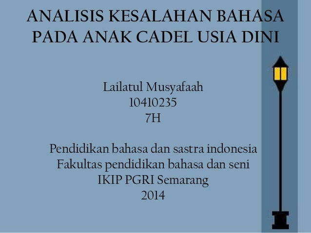 ANALISIS KESALAHAN BAHASA PADA ANAK CADEL USIA DINI Lailatul Musyafaah 10410235 7H Pendidikan bahasa dan sastra indonesia ...