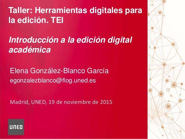 Madrid, UNED, 19 de noviembre de 2015 Taller: Herramientas digitales para la edición. TEI Introducción a la edición digita...