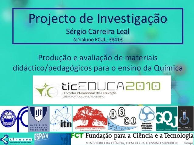 Projecto de Investigação Sérgio Carreira Leal N.º aluno FCUL: 38413 Produção e avaliação de materiais didáctico/pedagógico...