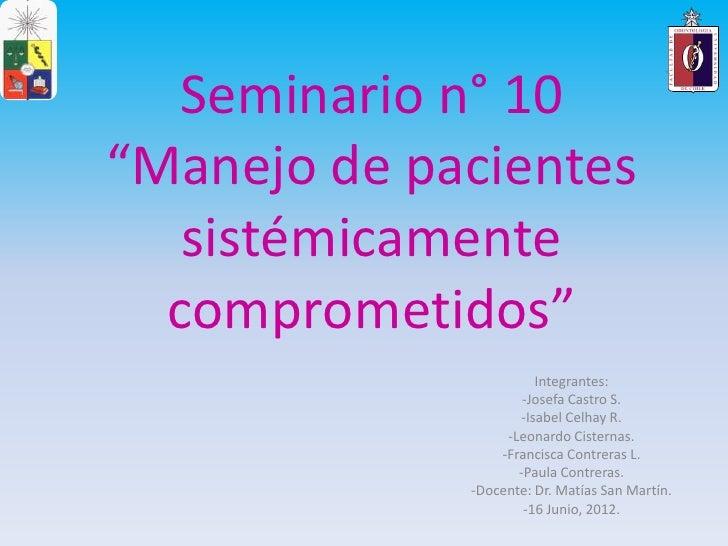 """Seminario n° 10""""Manejo de pacientes   sistémicamente  comprometidos""""                       Integrantes:                   ..."""