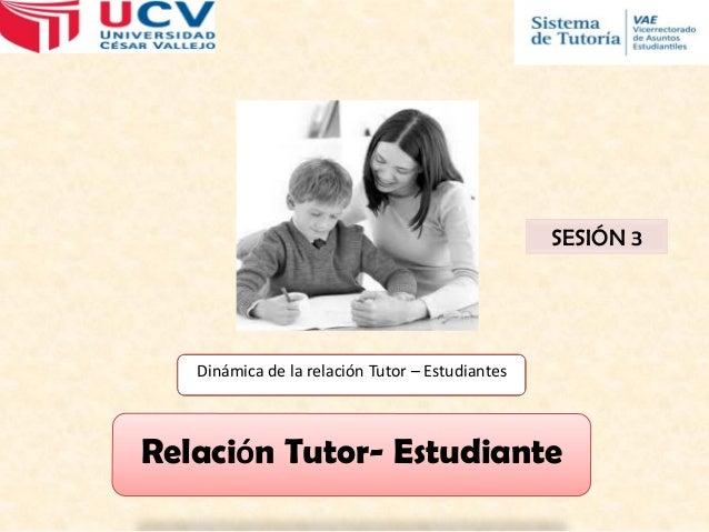 SESIÓN 3  Dinámica de la relación Tutor – Estudiantes  Relación Tutor- Estudiante