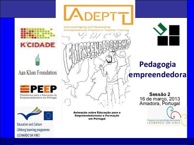 1 Sessão 2 16 de março, 2013 Amadora, Portugal Pedagogia empreendedora