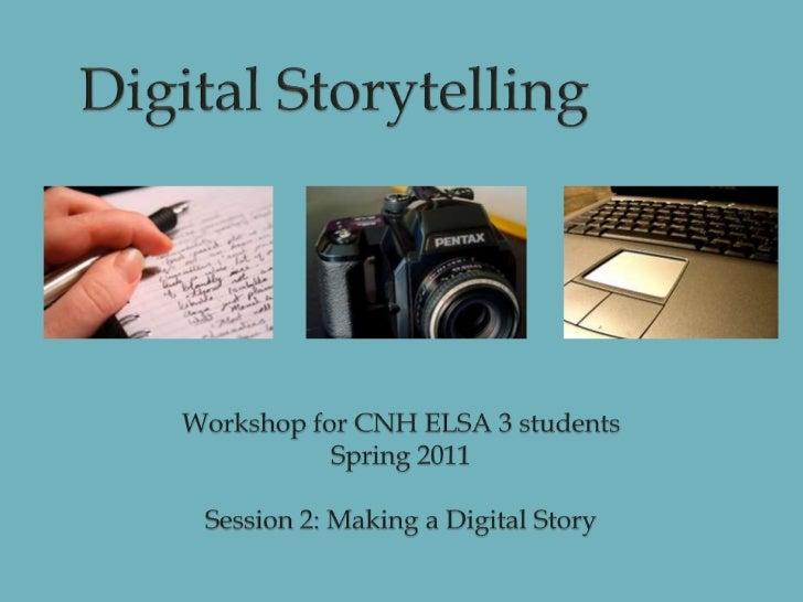 Digital Storytelling<br />Workshop for CNH ELSA 3 students<br />Spring 2011<br />Session 2: Making a Digital Story<br />