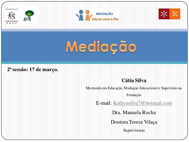 Cátia Silva Mestranda em Educação, Mediação Educacional e Supervisão na Formação E-mail: Kathyasilva7@hotmail.com Dra. Man...