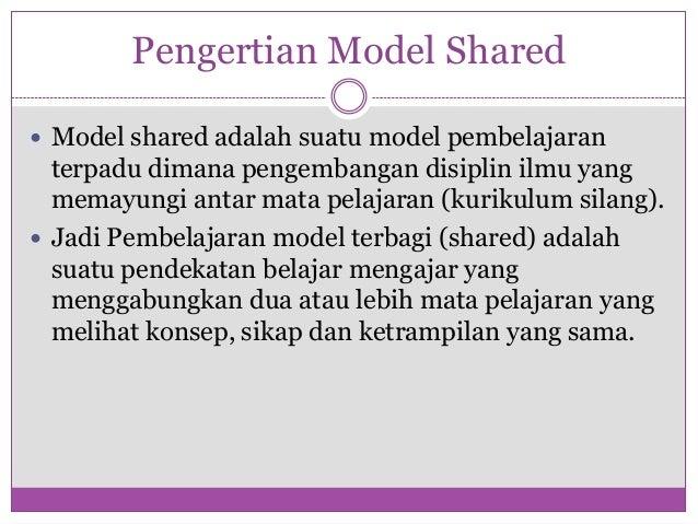 Pengertian Model Shared Model shared adalah suatu model pembelajaran  terpadu dimana pengembangan disiplin ilmu yang  mem...
