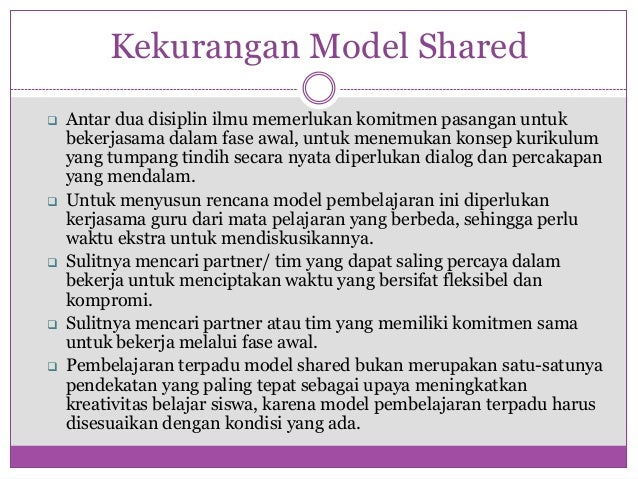 Kekurangan Model Shared   Antar dua disiplin ilmu memerlukan komitmen pasangan untuk    bekerjasama dalam fase awal, untu...