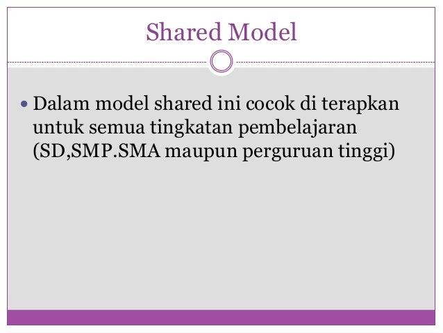 Shared Model Dalam model shared ini cocok di terapkan untuk semua tingkatan pembelajaran (SD,SMP.SMA maupun perguruan tin...