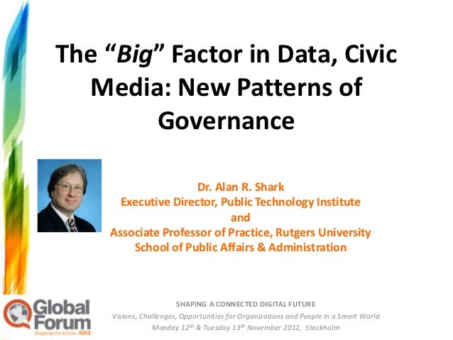 "The ""Big"" Factor in Data, Civic  Media: New Patterns of        Governance                     Dr. Alan R. Shark      Execu..."