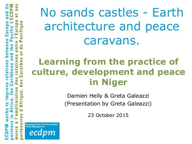 Learning from the practice of culture, development and peace in Niger Damien Helly & Greta Galeazzi (Presentation by Greta...