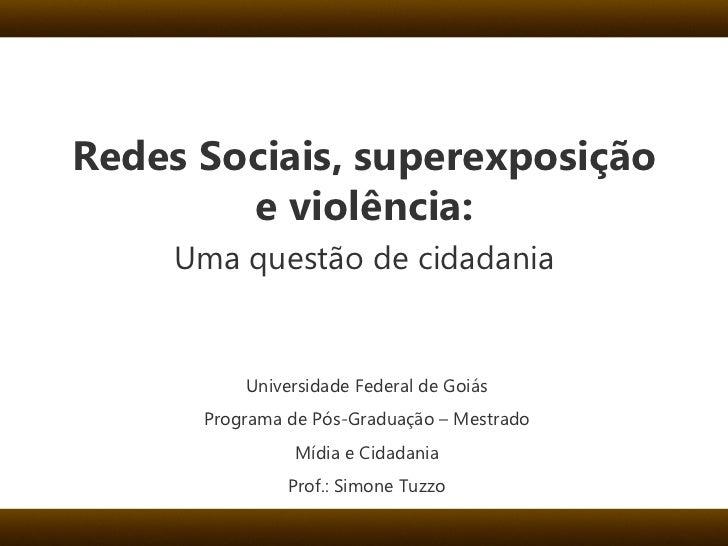 Redes Sociais, superexposição e violência: Uma questão de cidadania Universidade Federal de Goiás Programa de Pós-Graduaçã...