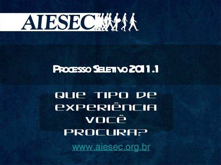 www.aiesec.org.br Processo Seletivo 2011.1 Que tipo de experiência você procura?