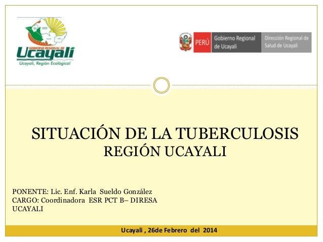 SITUACIÓN DE LA TUBERCULOSIS REGIÓN UCAYALI PONENTE: Lic. Enf. Karla Sueldo González CARGO: Coordinadora ESR PCT B– DIRESA...
