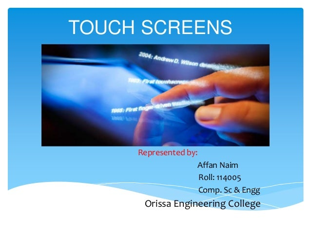 TOUCH SCREENS  Represented by: Affan Naim Roll: 114005 Comp. Sc & Engg  Orissa Engineering College