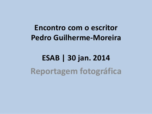 Encontro com o escritor Pedro Guilherme-Moreira ESAB | 30 jan. 2014  Reportagem fotográfica