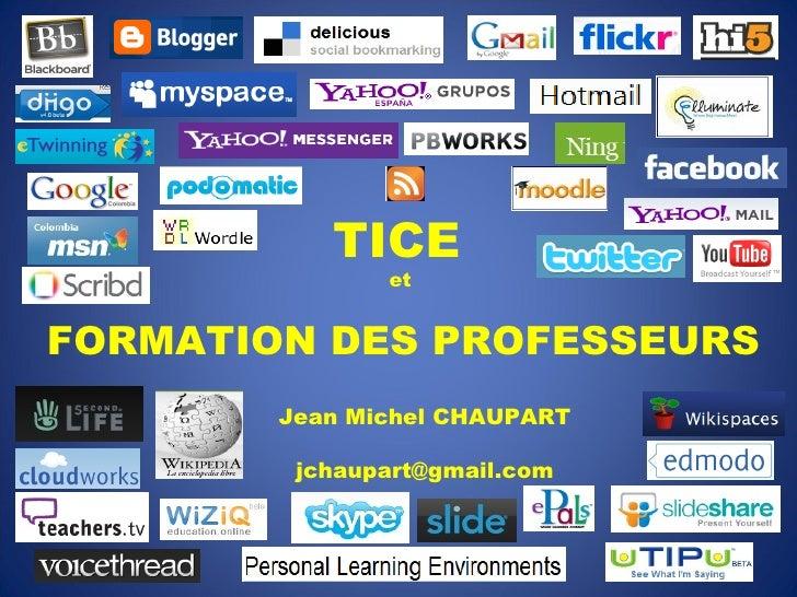 TICE   et  FORMATION DES PROFESSEURS Jean Michel CHAUPART [email_address]