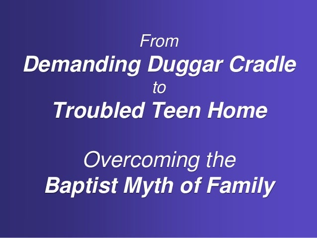 From Demanding Duggar Cradle to Troubled Teen Home Overcoming the Baptist Myth of Family