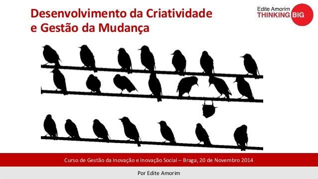 Desenvolvimento da Criatividade  e Gestão da Mudança  Curso de Gestão da Inovação e Inovação Social – Braga, 20 de Novembr...