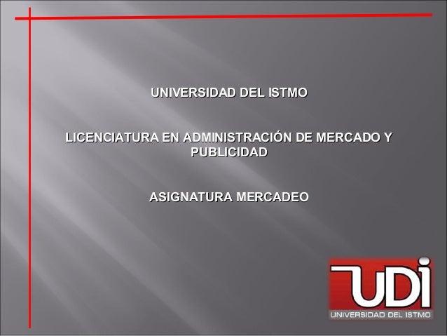 UNIVERSIDAD DEL ISTMOUNIVERSIDAD DEL ISTMO LICENCIATURA EN ADMINISTRACIÓN DE MERCADO YLICENCIATURA EN ADMINISTRACIÓN DE ME...