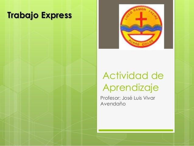 Actividad de  Aprendizaje  Profesor: José Luis Vivar  Avendaño  Trabajo Express