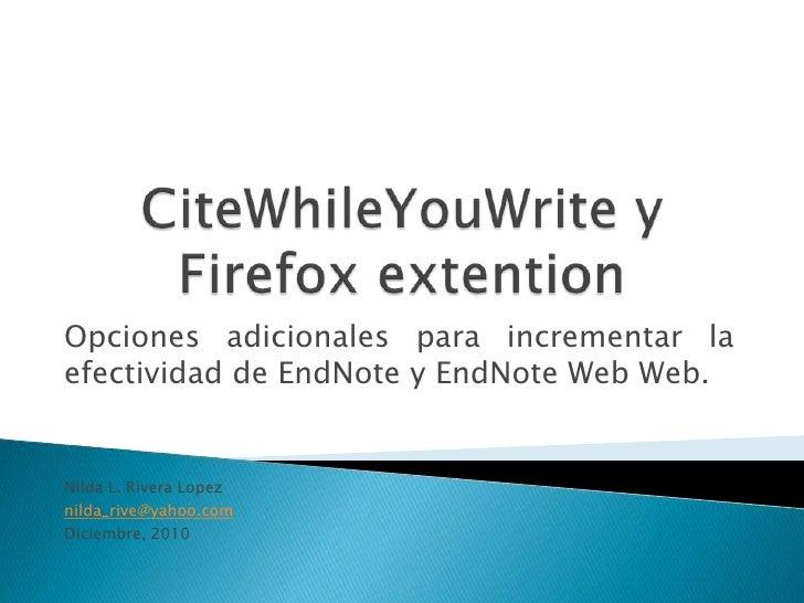 CiteWhileYouWrite y Firefox extention<br />Opcionesadicionalesparaincrementar la efectividad de EndNote y EndNote Web Web....