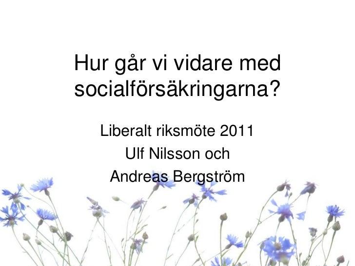 Hur går vi vidare medsocialförsäkringarna?  Liberalt riksmöte 2011     Ulf Nilsson och   Andreas Bergström