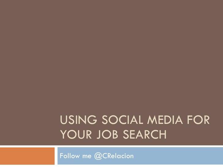 USING SOCIAL MEDIA FOR YOUR JOB SEARCH Follow me @CRelacion