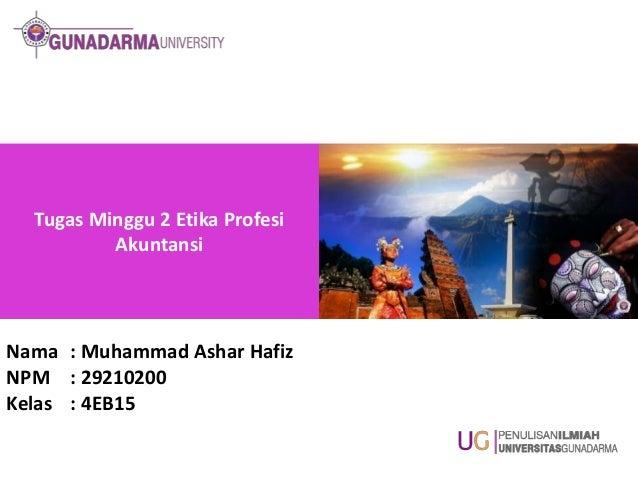 Tugas Minggu 2 Etika Profesi Akuntansi  Nama : Muhammad Ashar Hafiz NPM : 29210200 Kelas : 4EB15