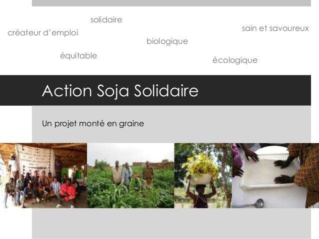 Action Soja Solidaire Un projet monté en graine biologique équitable solidaire créateur d'emploi écologique sain et savour...