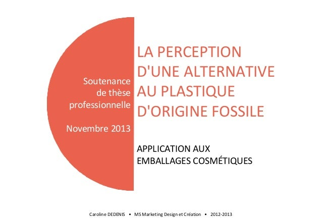 Soutenance de thèse professionnelle  LA PERCEPTION D'UNE ALTERNATIVE AU PLASTIQUE D'ORIGINE FOSSILE  Novembre 2013 APPLICA...