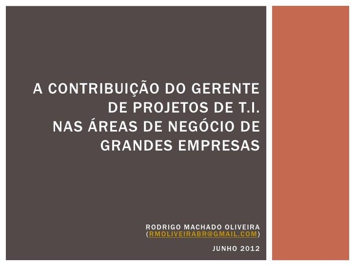 A CONTRIBUIÇÃO DO GERENTE        DE PROJETOS DE T.I.  NAS ÁREAS DE NEGÓCIO DE       GRANDES EMPRESAS             ROD RIG O...