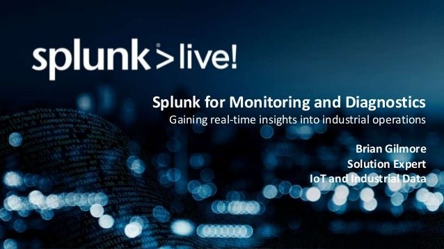 Splunk for Monitoring and Diagnostics Gaining real-time insights into industrial operations Brian Gilmore Solution Expert ...