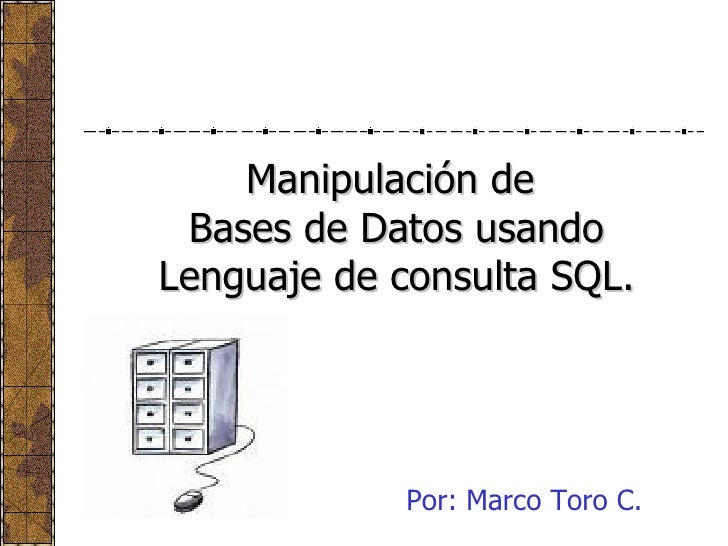 Manipulación de  Bases de Datos usando Lenguaje de consulta SQL. Por: Marco Toro C.
