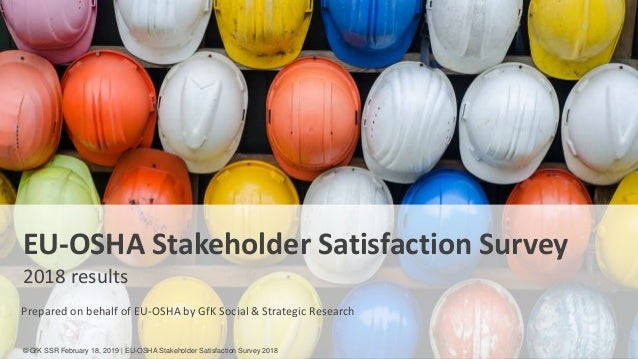 1 EU-OSHA Stakeholder Satisfaction Survey 2018 results Prepared on behalf of EU-OSHA by GfK Social & Strategic Research © ...