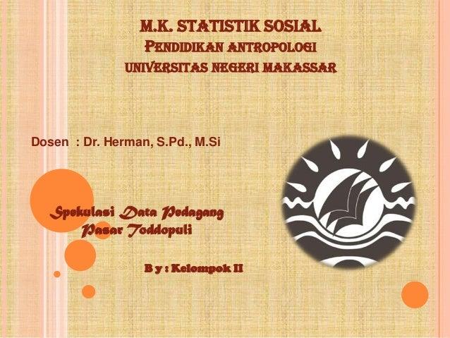 M.K. STATISTIK SOSIAL                 PENDIDIKAN ANTROPOLOGI               UNIVERSITAS NEGERI MAKASSARDosen : Dr. Herman, ...