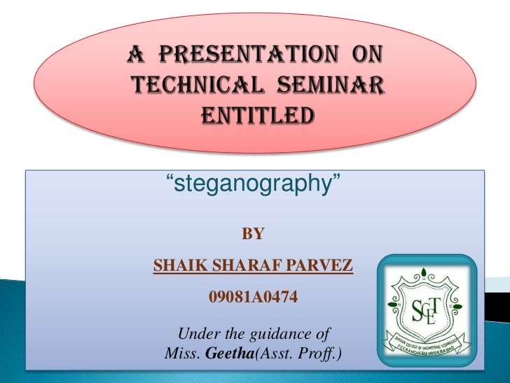 """steganography""            BYSHAIK SHARAF PARVEZ       09081A0474  Under the guidance of Miss. Geetha(Asst. Proff.)"