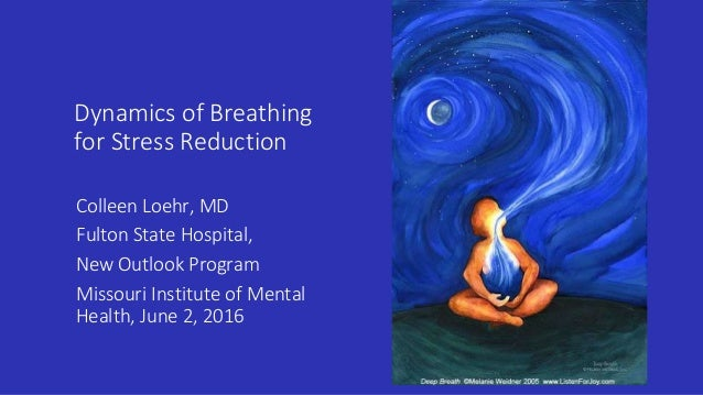 Dynamics of Breathing for Stress Reduction Colleen Loehr, MD Fulton State Hospital, New Outlook Program Missouri Institute...