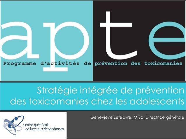 Stratégie intégrée de prévention  des toxicomanies chez les adolescents  Geneviève Lefebvre, M.Sc. Directrice générale