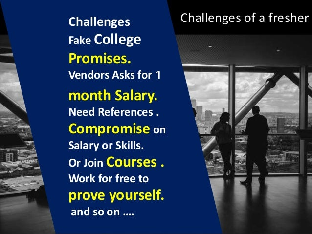 Challenges of a fresherChallenges Fake College Promises. Vendors Asks for 1 month Salary. Need References . Compromise on ...
