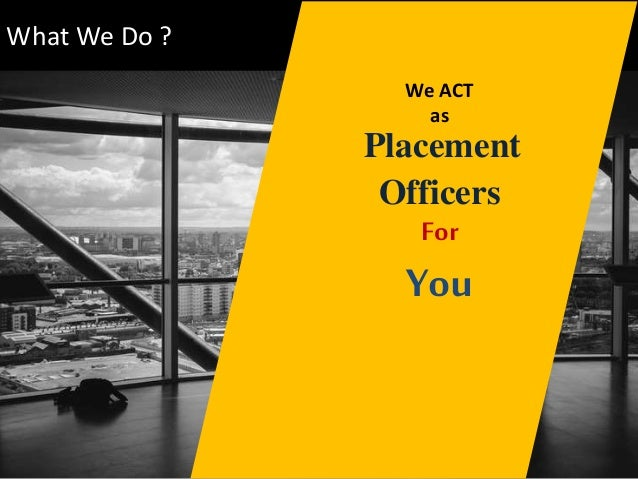 What We Do ? We ACT as Placement Officers For You