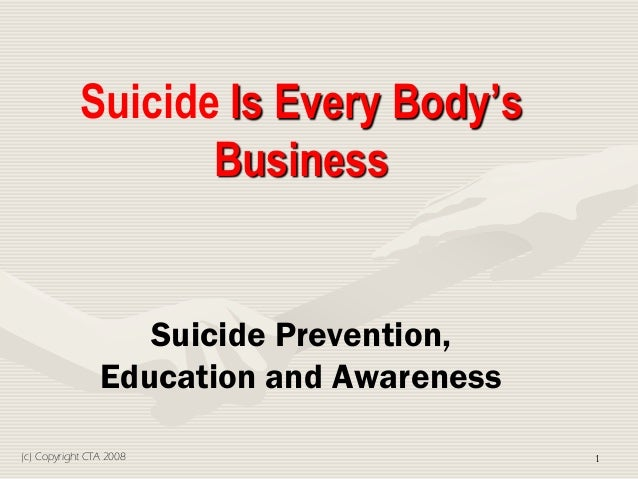 Suicide Is Every Body'sBusinessSuicide Prevention,Education and Awareness1(c) Copyright CTA 2008