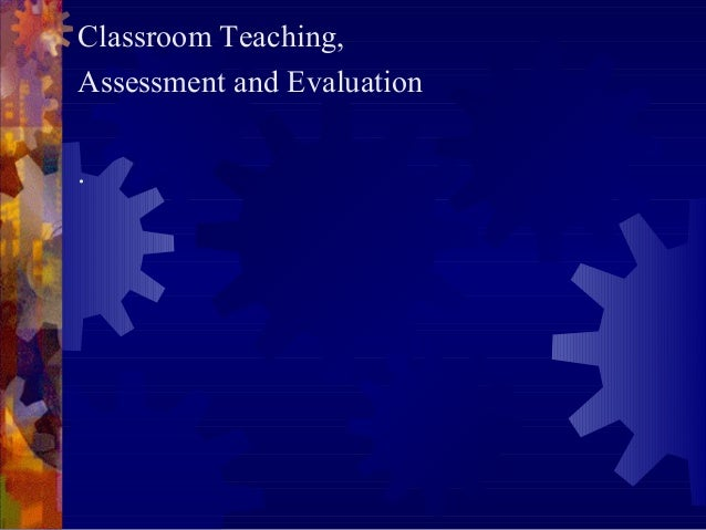 Classroom Teaching,Assessment and Evaluation.