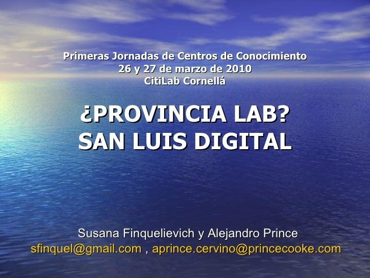 Primeras Jornadas de Centros de Conocimiento 26 y 27 de marzo de 2010 CitiLab Cornellá ¿PROVINCIA LAB? SAN LUIS DIGITAL Su...