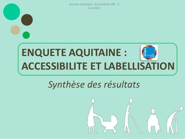 Synthèse des résultatsENQUETE AQUITAINE :ACCESSIBILITE ET LABELLISATIONJournée technique : Accessibilité ERP - 6Juin 2013